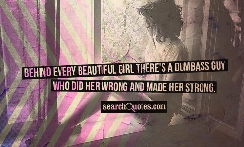 Behind every beautiful girl there's a dumbass guy  who did her wrong and made her strong.