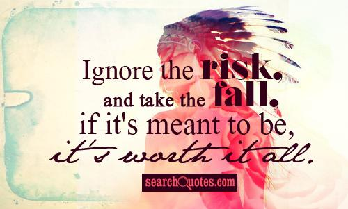 Ignore the risk, and take the fall, if it's meant to be, it's worth it all.