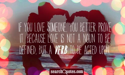If you love someone, you better PROVE it. Because LOVE is not a noun to be defined, but a verb to be acted upon.