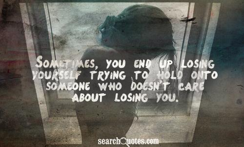 Sometimes, you end up losing yourself trying to hold onto someone who doesn't care about losing you.