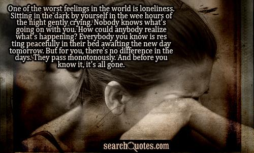 One of the worst feelings in the world is loneliness. Sitting in the dark by yourself in the wee hours of the night gently crying. Nobody knows what's going on with you. How could anybody realize what's happening? Everybody you know is resting peacefully in their bed awaiting the new day tomorrow. But for you, there's no difference in the days. They pass monotonously. And before you know it, it's all gone.