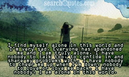 I find myself alone in this world and I'm very sad. Everyone has abandoned me and I am truly alone. I have nobody to talk too, to confide in and share my problems with.  I have nobody to cheer me up when I'm down, nobody to love or love me back. I have nobody, I am alone in this world.