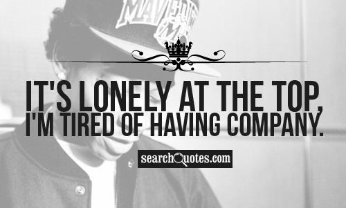 It's lonely at the top, Im tired of having company.