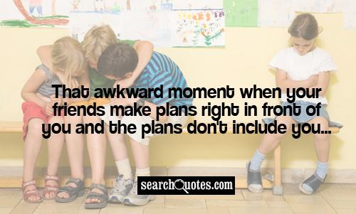 That awkward moment when your friends make plans right in front of you and the plans don't include you...