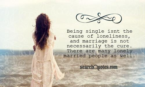 Being single isnt the cause of loneliness, and marriage is not necessarily the cure. There are many lonely married people as well.