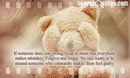 If someone does you wrong, keep in mind that everybody makes mistakes. Forgive and forget. No one wants to be around someone who constantly makes them feel guilty.