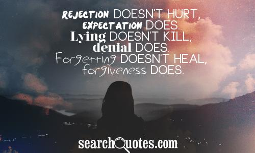 Rejection doesn't hurt, expectation does. Lying doesn't kill, denial does. Forgetting doesn't heal, forgiveness does.