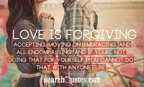 Love is forgiving, accepting, moving on, embracing, and all encompassing. And if youre not doing that for yourself, you cannot do that with anyone else.