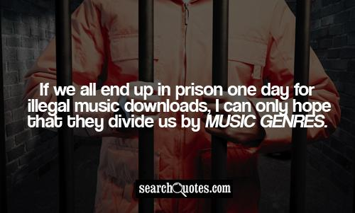 If we all end up in prison one day for illegal music downloads, I can only hope that they divide us by music genres.