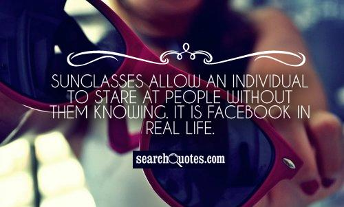 Sunglasses allow an individual to stare at people without them knowing. It is Facebook in real life.
