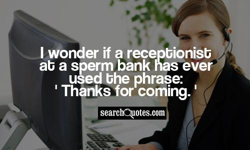 I wonder if a receptionist at a sperm bank has ever used the phrase: 'Thanks for coming.'