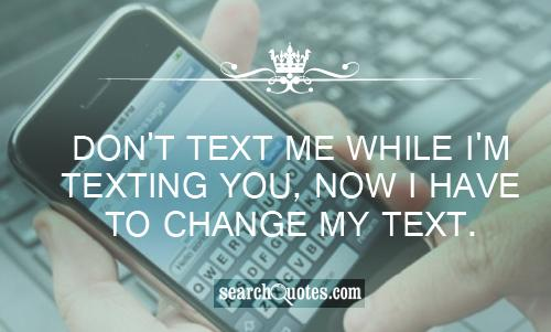 Don't text me while I'm texting you, now I have to change my text.