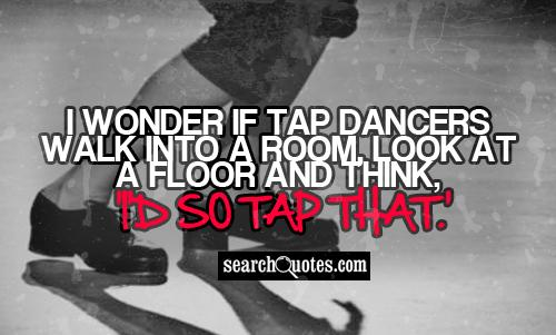 I wonder if tap dancers walk into a room, look at a floor and think, 'I'd so tap that.'