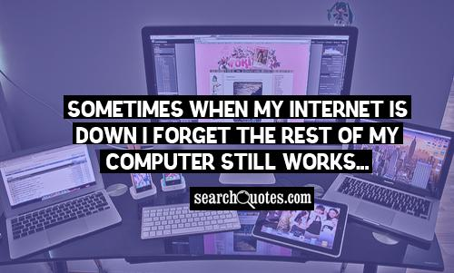 Sometimes when my internet is down I forget the rest of my computer still works....