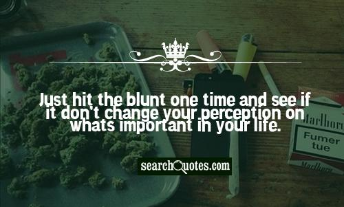 Just hit the blunt one time and see if it don't change your perception on whats important in your life.