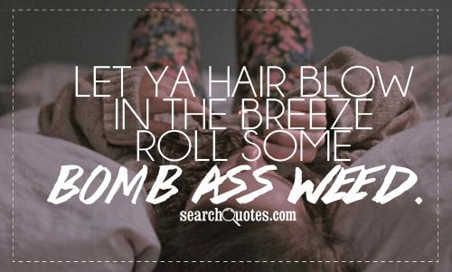 Let ya hair blow in the breeze roll some bomb ass weed.