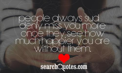People always suddenly miss you more once they see how much happier you are without them.