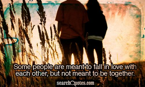 Some people are meant to fall in love with each other, but not meant to be together.