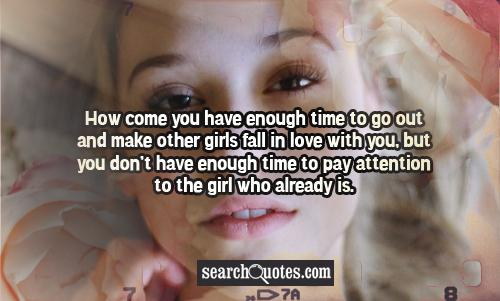 How come you have enough time to go out and make other girls fall in love with you, but you don't have enough time to pay attention to the girl who already is.