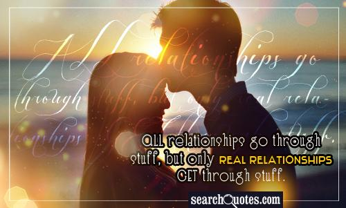 ALL relationships go through stuff, but only real relationships GET through stuff.