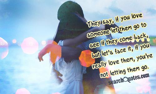They say, if you love someone let them go to see if they come back, but let's face it, if you really love them, you're not letting them go.