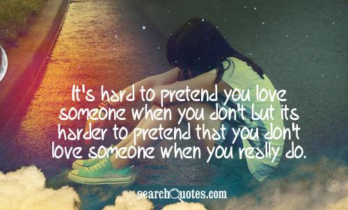 It's hard to pretend you love someone when you don't but its harder to pretend that you don't love someone when you really do.