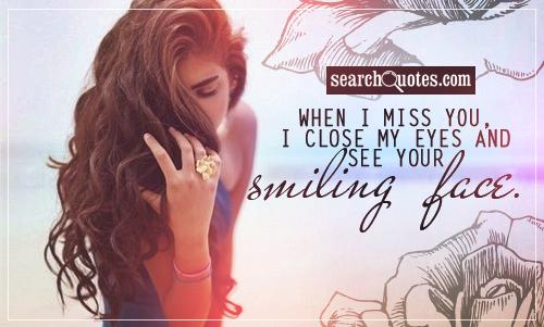 When I miss you, I close my eyes and see your smiling face.