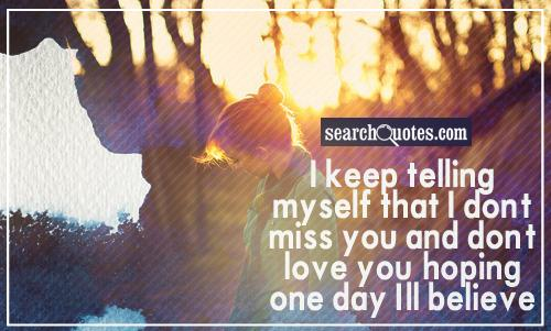 I keep telling myself that I don't miss you and don't love you, hoping one day I'll believe it.