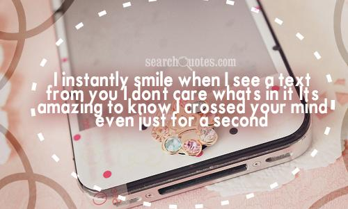 I instantly smile when I see a text from you, I don't care what's in it. It's amazing to know I crossed your mind even just for a second.