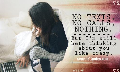 No texts, no calls, nothing. But I'm still here thinking about you like crazy.