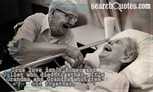 True love isn't Romeo and Juliet who died together. It's Grandma and Grandpa who grew old together.