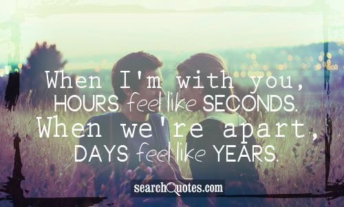 When I'm with you, hours feel like seconds. When we're apart, days feel like years.