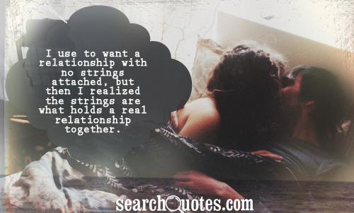 I use to want a relationship with no strings attached, but then I realized the strings are what holds a real relationship together.
