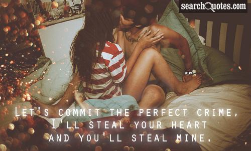 Let's commit the perfect crime, I'll steal your heart and you'll steal mine.