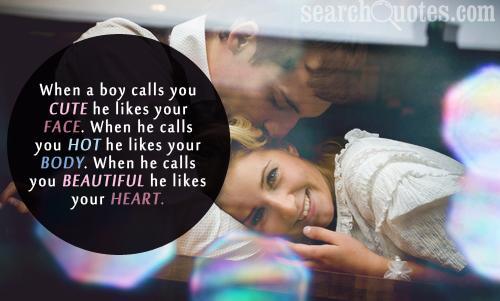 When a boy calls you cute he likes your face. When he calls you hot he likes your body. When he calls you beautiful he likes your heart.
