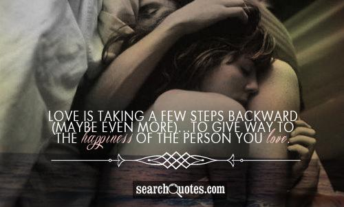 Love is taking a few steps backward (maybe even more)...to give way to the happiness of the person you love.
