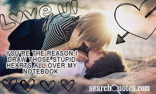 You're the reason I draw those stupid hearts all over my notebook.