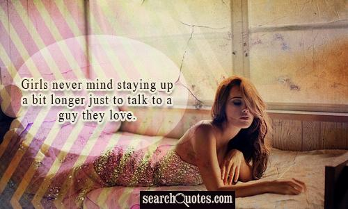 Girls never mind staying up a bit longer just to talk to a guy they love.