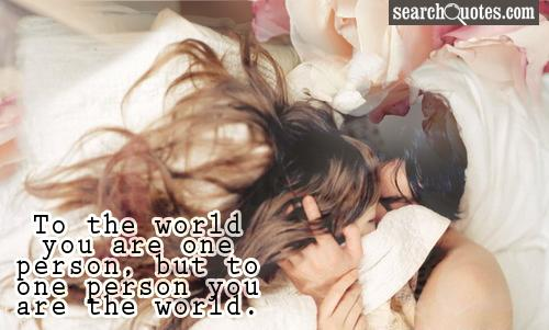 To the world you are one person, but to one person you are the world.