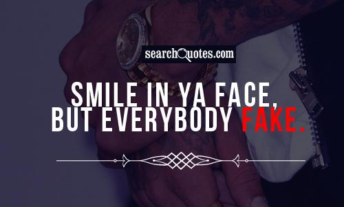 Smile in ya face, but everybody fake.