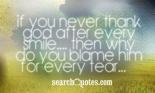 If you never thank God after every smile.... Then why do you blame him for every tear...?