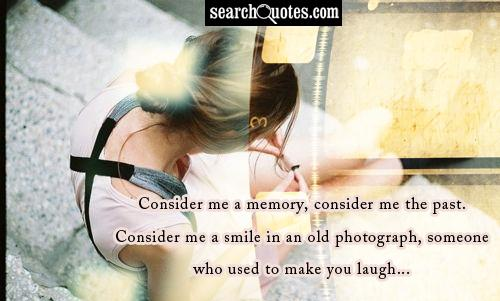 Consider me a memory, consider me the past. Consider me a smile in an old photograph, someone who used to make you laugh...