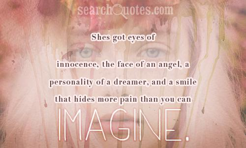Shes got eyes of innocence, the face of an angel, a personality of a dreamer, and a smile that hides more pain than you can imagine.
