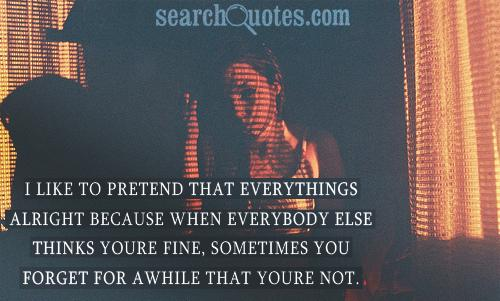 I like to pretend that everythings alright because when everybody else thinks youre fine, sometimes you forget for awhile that youre not.