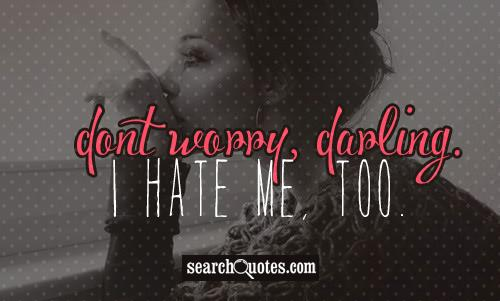 Dont worry, darling. I hate me, too.