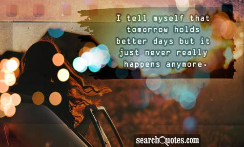 I tell myself that tomorrow holds better days but it just never really happens anymore.