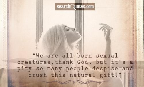 We are all born sexual creatures,thank God, but it's a pity so many people despise and crush this natural gift.
