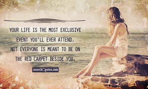 Your life is the most exclusive event you'll ever attend. Not everyone is meant to be on the red carpet beside you.