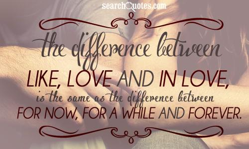 The difference between like, love and in love, is the same as the difference between for now, for a while and forever.