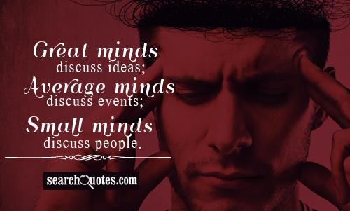 Great minds discuss ideas; Average minds discuss events; Small minds discuss people...